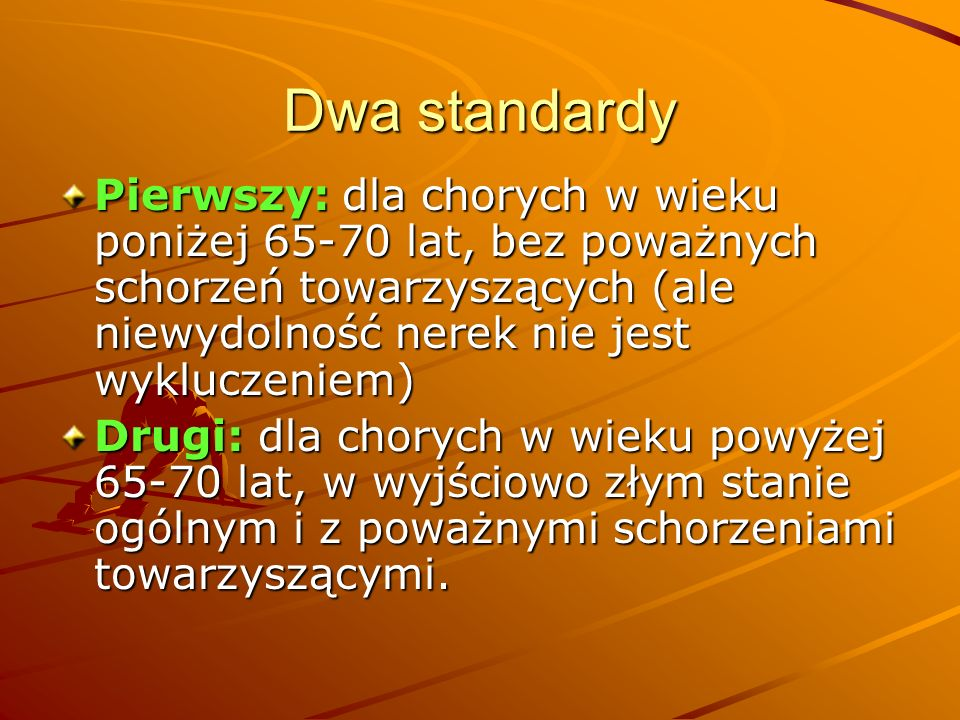 Dwa standardy Pierwszy: dla chorych w wieku poniżej 65-70 lat, bez poważnych schorzeń towarzyszących (ale niewydolność nerek nie jest wykluczeniem)