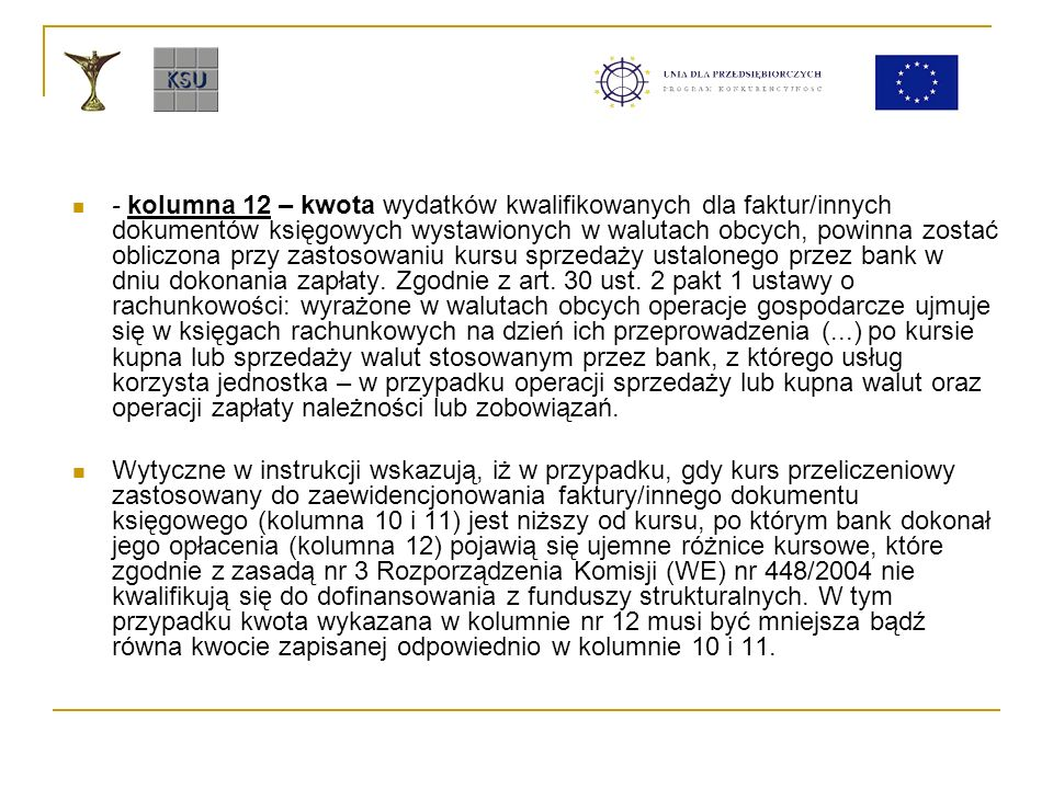 - kolumna 12 – kwota wydatków kwalifikowanych dla faktur/innych dokumentów księgowych wystawionych w walutach obcych, powinna zostać obliczona przy zastosowaniu kursu sprzedaży ustalonego przez bank w dniu dokonania zapłaty. Zgodnie z art. 30 ust. 2 pakt 1 ustawy o rachunkowości: wyrażone w walutach obcych operacje gospodarcze ujmuje się w księgach rachunkowych na dzień ich przeprowadzenia (...) po kursie kupna lub sprzedaży walut stosowanym przez bank, z którego usług korzysta jednostka – w przypadku operacji sprzedaży lub kupna walut oraz operacji zapłaty należności lub zobowiązań.