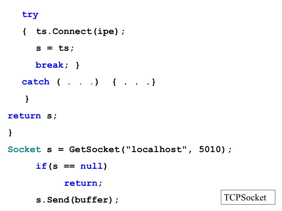 try { ts.Connect(ipe); s = ts; break; } catch ( . . .) { . . .} } return s; Socket s = GetSocket( localhost , 5010);