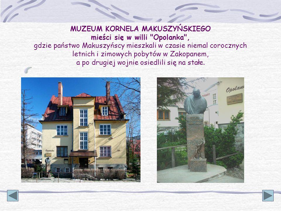 MUZEUM KORNELA MAKUSZYŃSKIEGO mieści się w willi Opolanka , gdzie państwo Makuszyńscy mieszkali w czasie niemal corocznych letnich i zimowych pobytów w Zakopanem, a po drugiej wojnie osiedlili się na stałe.
