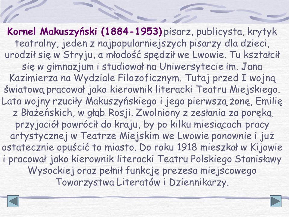 Kornel Makuszyński (1884-1953) pisarz, publicysta, krytyk teatralny, jeden z najpopularniejszych pisarzy dla dzieci, urodził się w Stryju, a młodość spędził we Lwowie.
