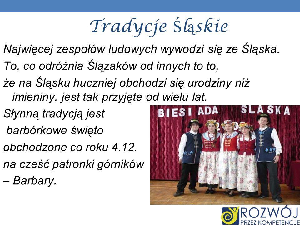 Tradycje Śląskie Najwięcej zespołów ludowych wywodzi się ze Śląska.