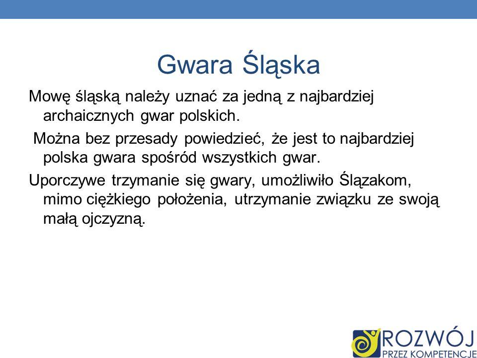 Gwara Śląska Mowę śląską należy uznać za jedną z najbardziej archaicznych gwar polskich.
