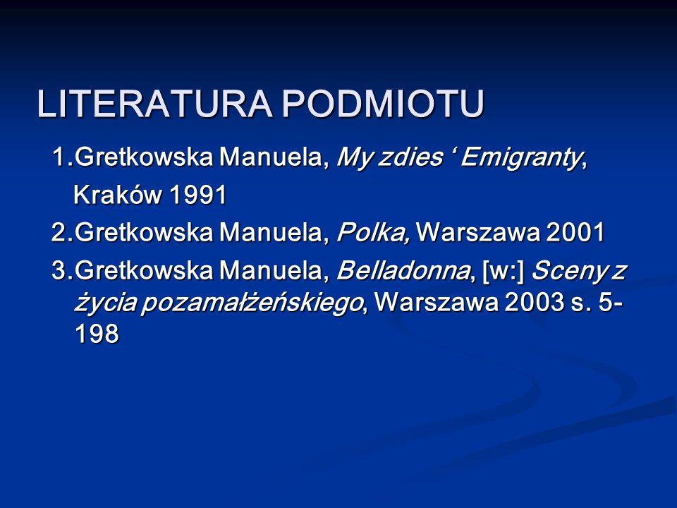 LITERATURA PODMIOTU 1.Gretkowska Manuela, My zdies ' Emigranty,
