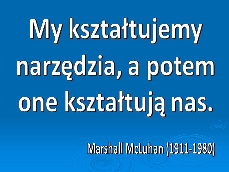 My kształtujemy narzędzia, a potem one kształtują nas. Marshall McLuhan (1911-1980)