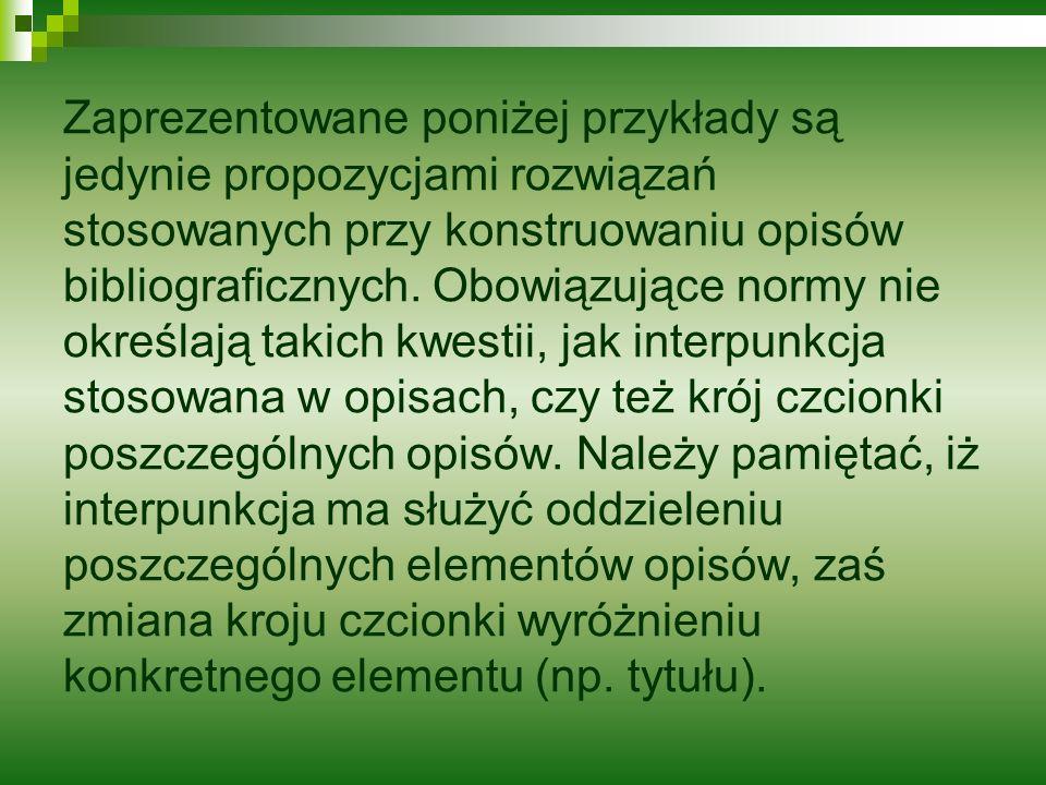 Zaprezentowane poniżej przykłady są jedynie propozycjami rozwiązań stosowanych przy konstruowaniu opisów bibliograficznych.