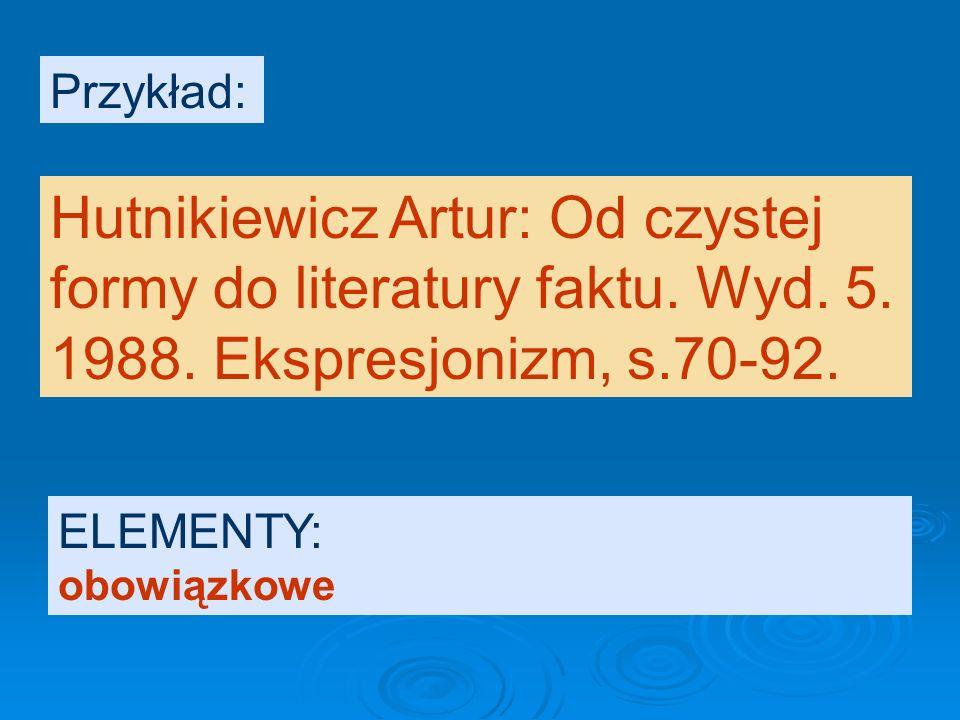 Przykład: Hutnikiewicz Artur: Od czystej formy do literatury faktu. Wyd. 5. 1988. Ekspresjonizm, s.70-92.