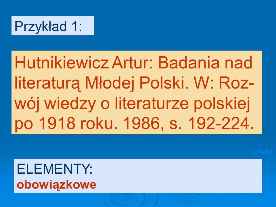 Przykład 1: Hutnikiewicz Artur: Badania nad literaturą Młodej Polski. W: Roz- wój wiedzy o literaturze polskiej po 1918 roku. 1986, s. 192-224.
