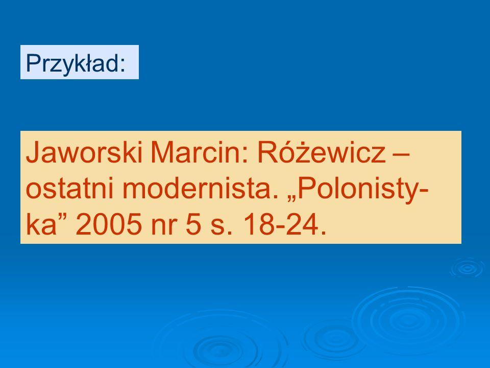 """Przykład: Jaworski Marcin: Różewicz – ostatni modernista. """"Polonisty- ka 2005 nr 5 s. 18-24."""
