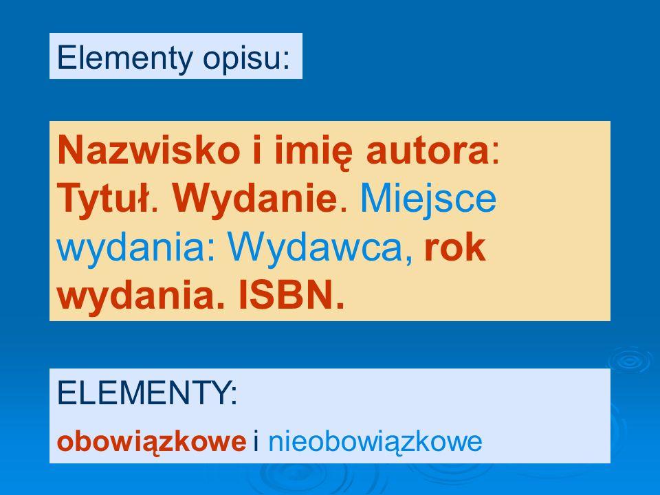 Elementy opisu: Nazwisko i imię autora: Tytuł. Wydanie. Miejsce wydania: Wydawca, rok wydania. ISBN.