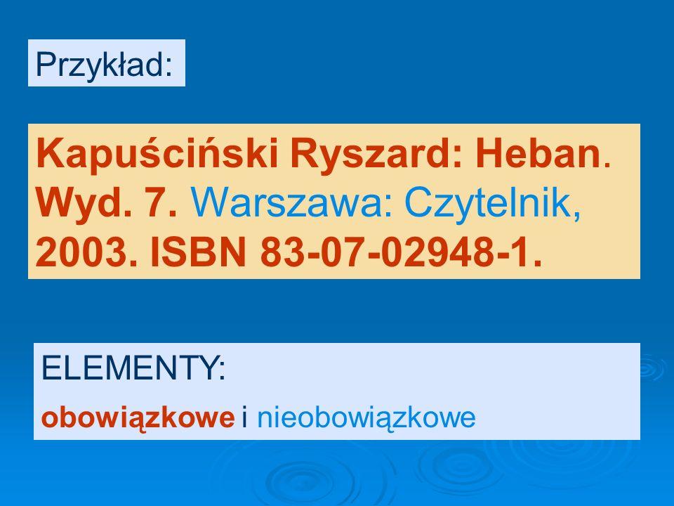 Przykład: Kapuściński Ryszard: Heban. Wyd. 7. Warszawa: Czytelnik, 2003.