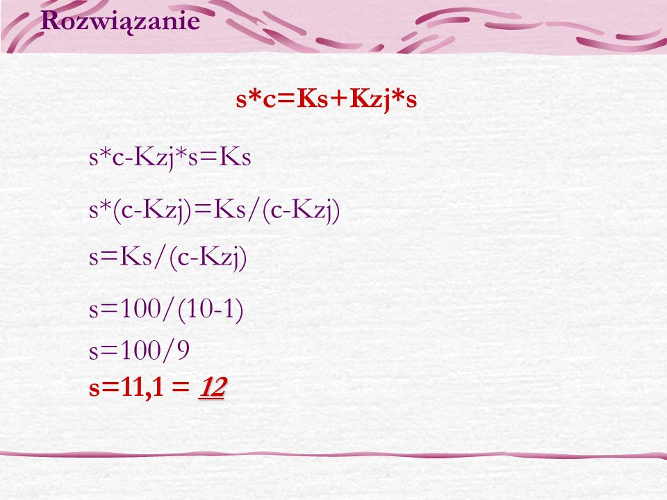 Rozwiązanie s*c=Ks+Kzj*s. s*c-Kzj*s=Ks. s*(c-Kzj)=Ks/(c-Kzj) s=Ks/(c-Kzj) s=100/(10-1) s=100/9.