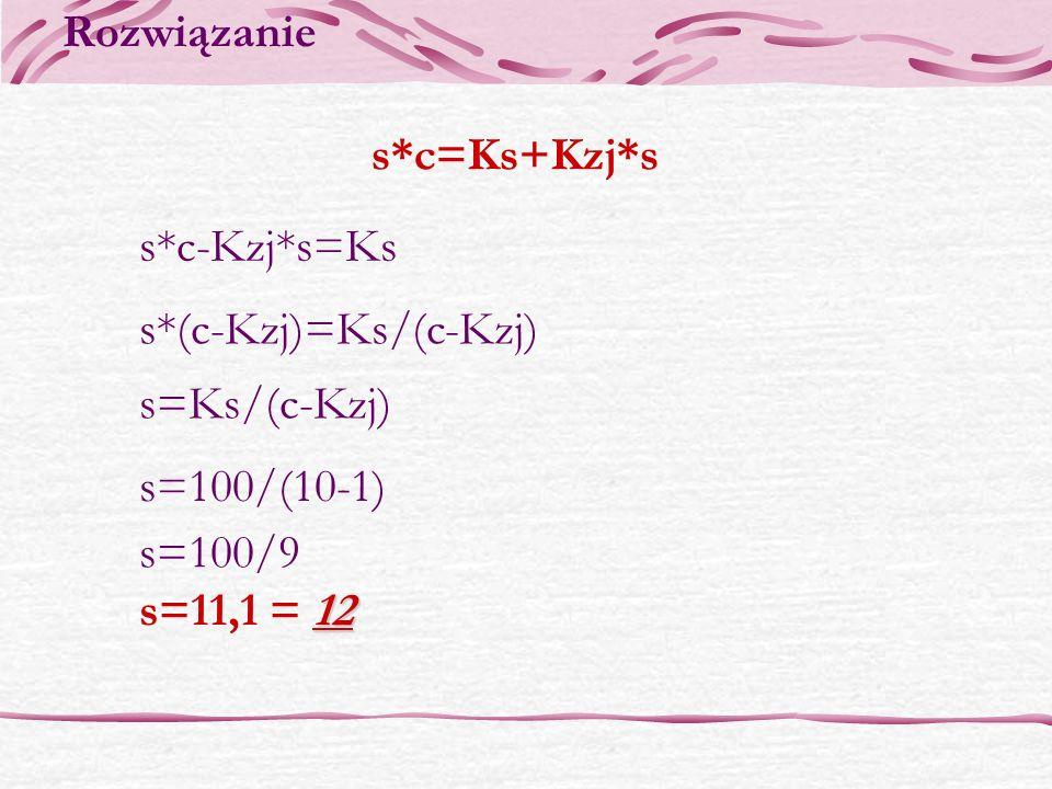 Rozwiązanies*c=Ks+Kzj*s.s*c-Kzj*s=Ks. s*(c-Kzj)=Ks/(c-Kzj) s=Ks/(c-Kzj) s=100/(10-1) s=100/9.