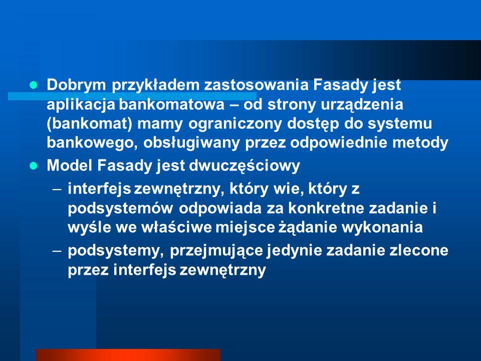 Dobrym przykładem zastosowania Fasady jest aplikacja bankomatowa – od strony urządzenia (bankomat) mamy ograniczony dostęp do systemu bankowego, obsługiwany przez odpowiednie metody
