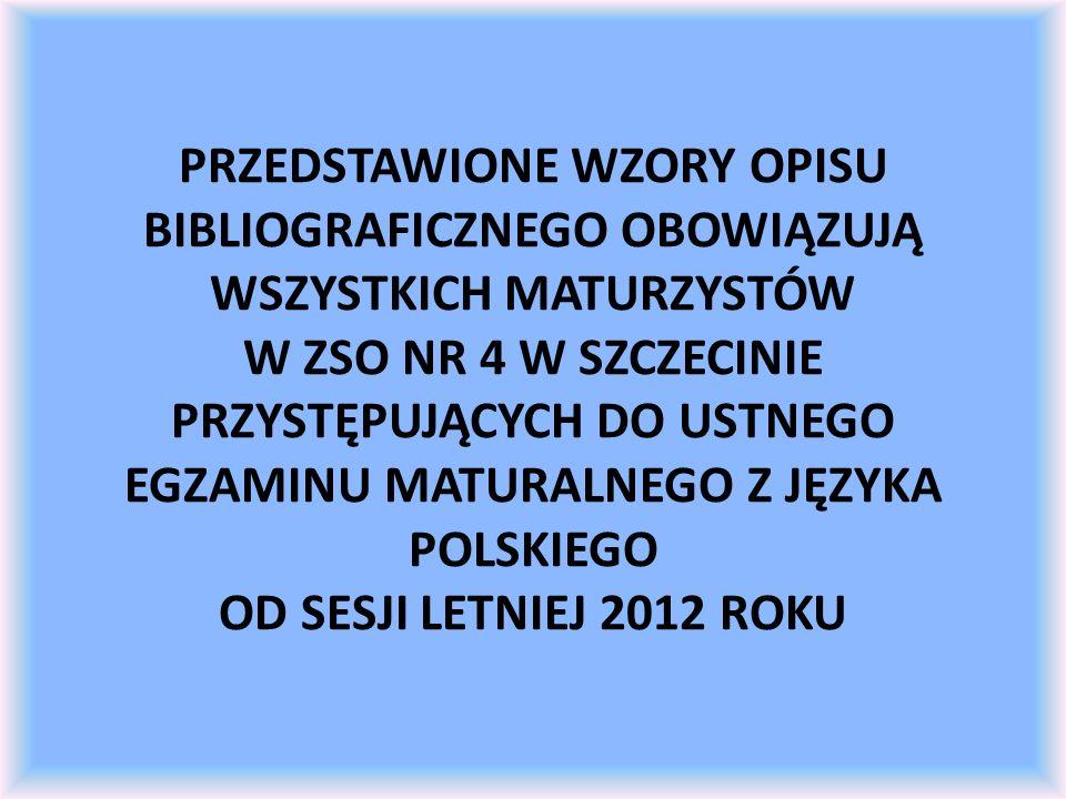 PRZEDSTAWIONE WZORY OPISU BIBLIOGRAFICZNEGO OBOWIĄZUJĄ WSZYSTKICH MATURZYSTÓW W ZSO NR 4 W SZCZECINIE PRZYSTĘPUJĄCYCH DO USTNEGO EGZAMINU MATURALNEGO Z JĘZYKA POLSKIEGO OD SESJI LETNIEJ 2012 ROKU
