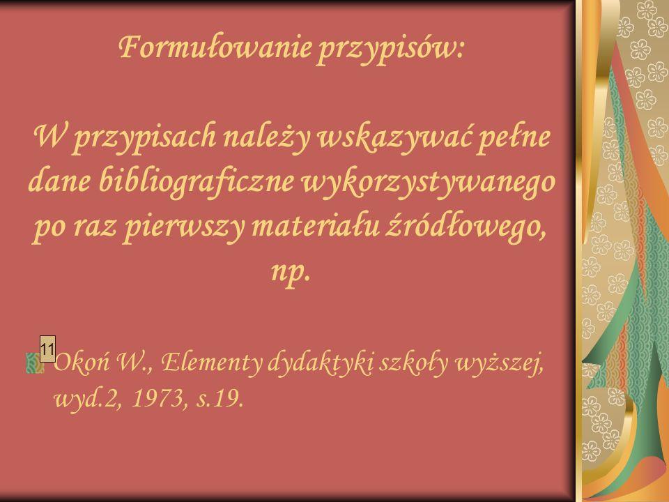 Formułowanie przypisów: W przypisach należy wskazywać pełne dane bibliograficzne wykorzystywanego po raz pierwszy materiału źródłowego, np.