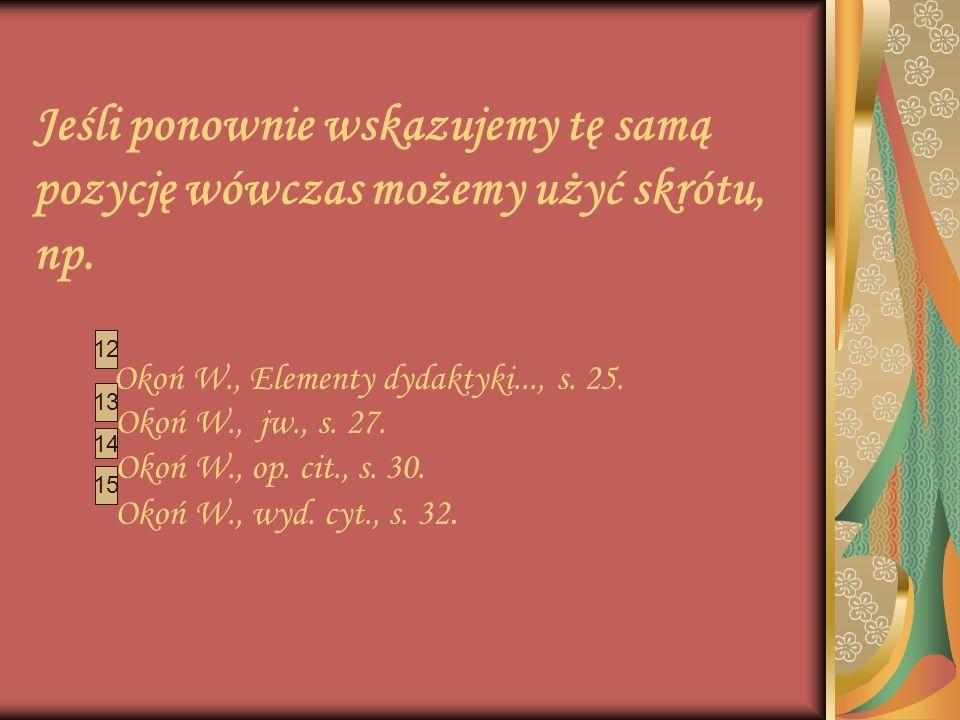 Jeśli ponownie wskazujemy tę samą pozycję wówczas możemy użyć skrótu, np. Okoń W., Elementy dydaktyki..., s. 25. Okoń W., jw., s. 27. Okoń W., op. cit., s. 30. Okoń W., wyd. cyt., s. 32.