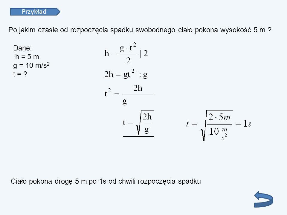 Przykład Po jakim czasie od rozpoczęcia spadku swobodnego ciało pokona wysokość 5 m Dane: h = 5 m g = 10 m/s2 t =