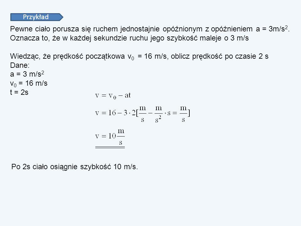 PrzykładPewne ciało porusza się ruchem jednostajnie opóźnionym z opóźnieniem a = 3m/s2.