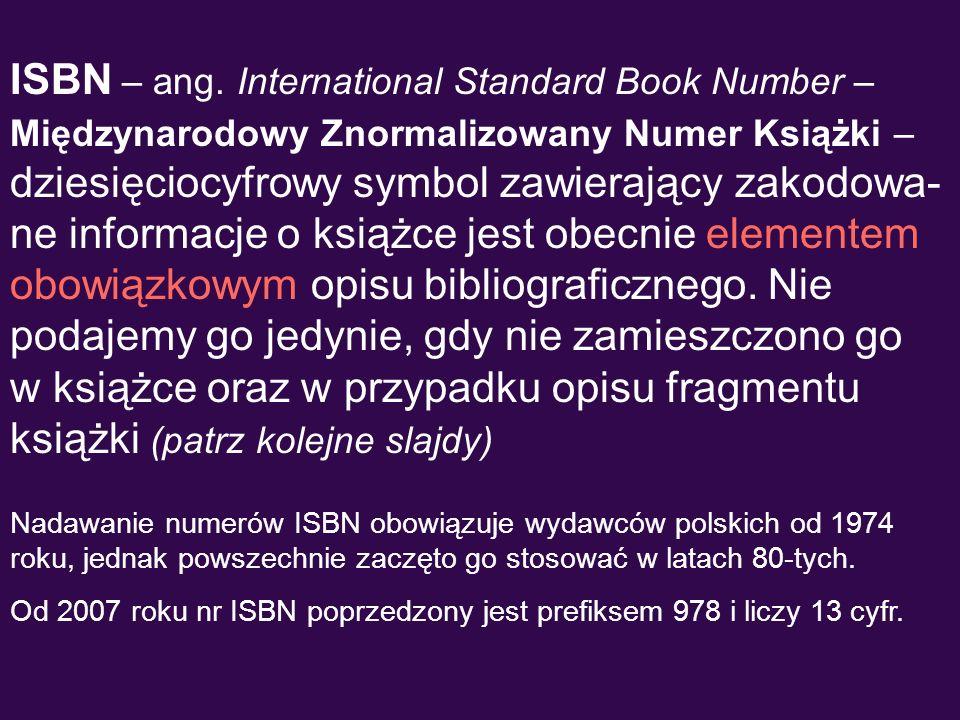 ISBN – ang. International Standard Book Number – Międzynarodowy Znormalizowany Numer Książki – dziesięciocyfrowy symbol zawierający zakodowa-ne informacje o książce jest obecnie elementem obowiązkowym opisu bibliograficznego. Nie podajemy go jedynie, gdy nie zamieszczono go w książce oraz w przypadku opisu fragmentu książki (patrz kolejne slajdy)