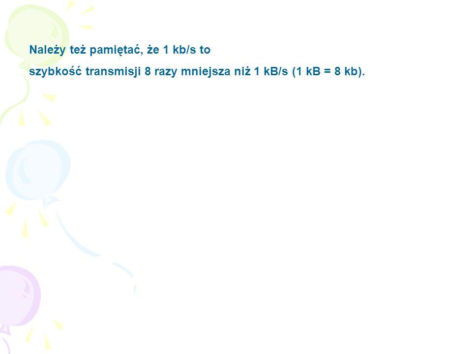 Należy też pamiętać, że 1 kb/s to szybkość transmisji 8 razy mniejsza niż 1 kB/s (1 kB = 8 kb).