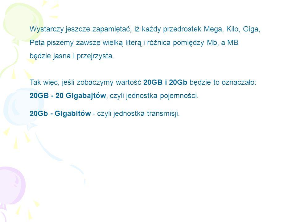 Wystarczy jeszcze zapamiętać, iż każdy przedrostek Mega, Kilo, Giga, Peta piszemy zawsze wielką literą i różnica pomiędzy Mb, a MB będzie jasna i przejrzysta. Tak więc, jeśli zobaczymy wartość 20GB i 20Gb będzie to oznaczało: 20GB - 20 Gigabajtów, czyli jednostka pojemności.