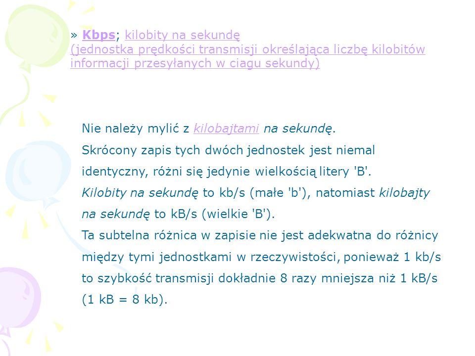 » Kbps; kilobity na sekundę (jednostka prędkości transmisji określająca liczbę kilobitów informacji przesyłanych w ciagu sekundy)