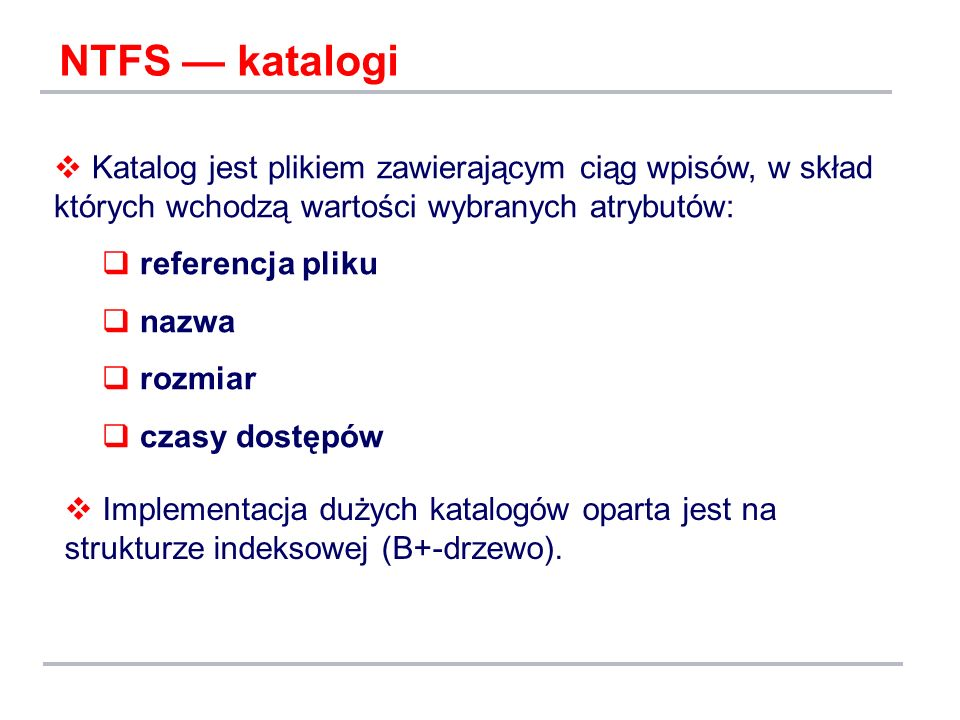 NTFS — katalogi Katalog jest plikiem zawierającym ciąg wpisów, w skład których wchodzą wartości wybranych atrybutów: