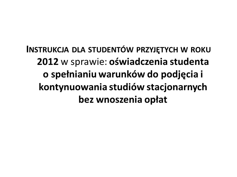 Instrukcja dla studentów przyjętych w roku 2012 w sprawie: oświadczenia studenta o spełnianiu warunków do podjęcia i kontynuowania studiów stacjonarnych bez wnoszenia opłat