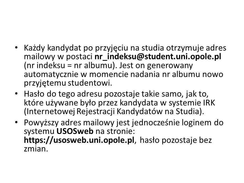 Każdy kandydat po przyjęciu na studia otrzymuje adres mailowy w postaci nr_indeksu@student.uni.opole.pl (nr indeksu = nr albumu). Jest on generowany automatycznie w momencie nadania nr albumu nowo przyjętemu studentowi.
