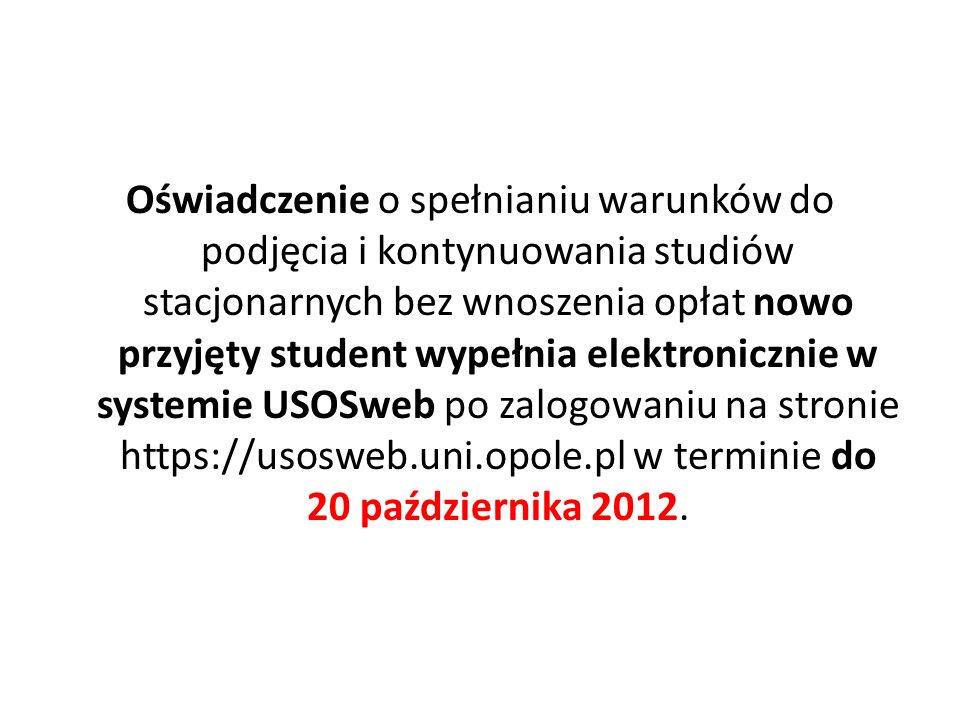 Oświadczenie o spełnianiu warunków do podjęcia i kontynuowania studiów stacjonarnych bez wnoszenia opłat nowo przyjęty student wypełnia elektronicznie w systemie USOSweb po zalogowaniu na stronie https://usosweb.uni.opole.pl w terminie do 20 października 2012.