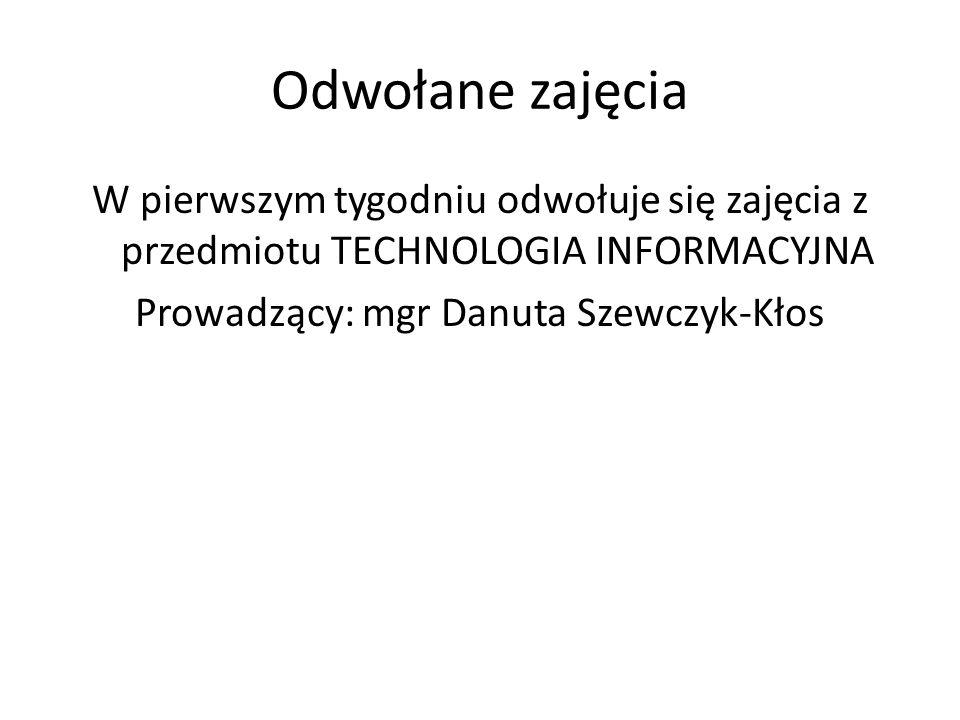 Odwołane zajęciaW pierwszym tygodniu odwołuje się zajęcia z przedmiotu TECHNOLOGIA INFORMACYJNA Prowadzący: mgr Danuta Szewczyk-Kłos