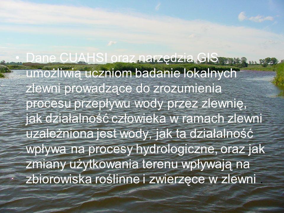 Dane CUAHSI oraz narzędzia GIS umożliwią uczniom badanie lokalnych zlewni prowadzące do zrozumienia procesu przepływu wody przez zlewnię, jak działalność człowieka w ramach zlewni uzależniona jest wody, jak ta działalność wpływa na procesy hydrologiczne, oraz jak zmiany użytkowania terenu wpływają na zbiorowiska roślinne i zwierzęce w zlewni .