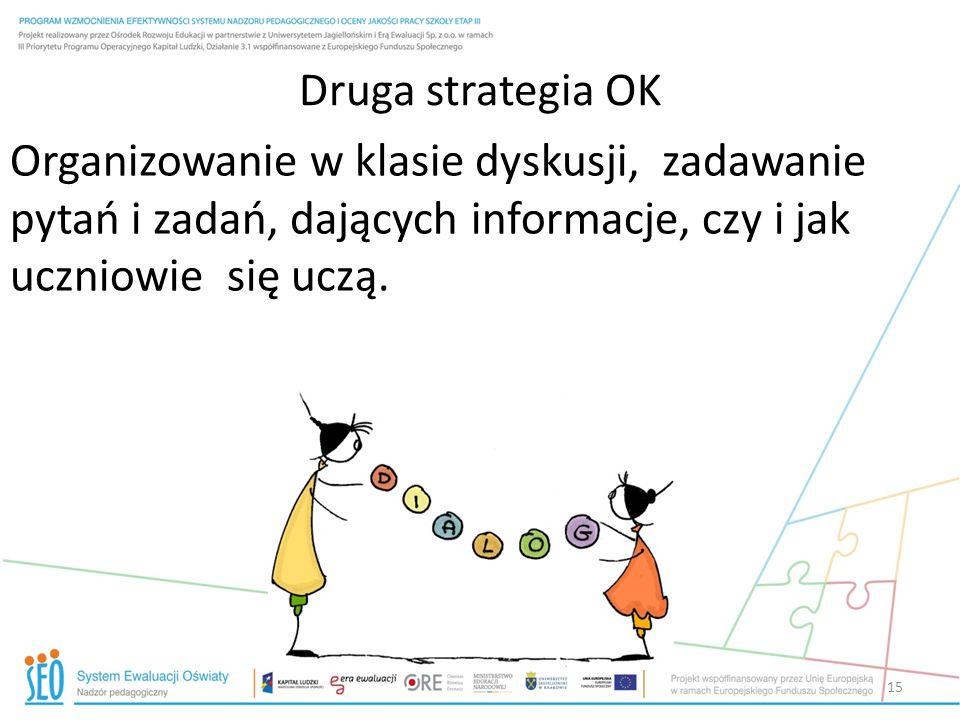 Druga strategia OK Organizowanie w klasie dyskusji, zadawanie pytań i zadań, dających informacje, czy i jak uczniowie się uczą.