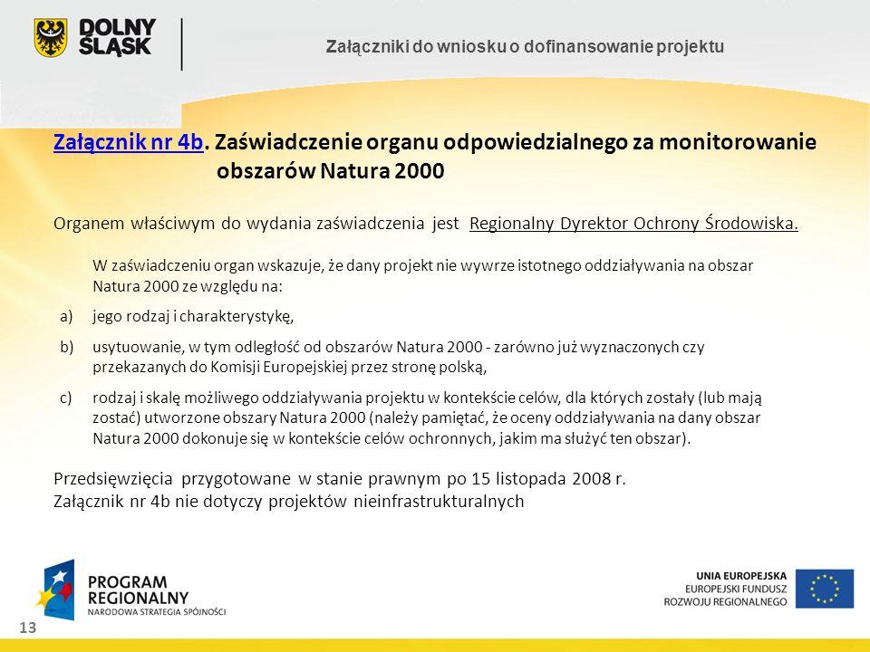 Załącznik nr 4b. Zaświadczenie organu odpowiedzialnego za monitorowanie obszarów Natura 2000 Organem właściwym do wydania zaświadczenia jest Regionalny Dyrektor Ochrony Środowiska. Przedsięwzięcia przygotowane w stanie prawnym po 15 listopada 2008 r. Załącznik nr 4b nie dotyczy projektów nieinfrastrukturalnych