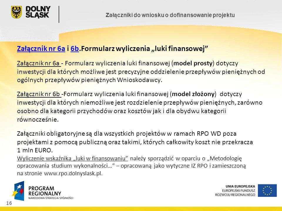 """Załącznik nr 6a i 6b.Formularz wyliczenia """"luki finansowej Załącznik nr 6a - Formularz wyliczenia luki finansowej (model prosty) dotyczy inwestycji dla których możliwe jest precyzyjne oddzielenie przepływów pieniężnych od ogólnych przepływów pieniężnych Wnioskodawcy."""