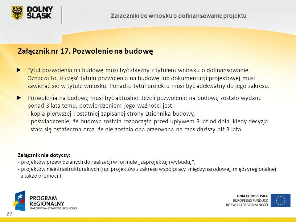 """Załącznik nr 17. Pozwolenie na budowę Załącznik nie dotyczy: - projektów przewidzianych do realizacji w formule """"zaprojektuj i wybuduj , - projektów nieinfrastrukturalnych (np. projektów z zakresu współpracy międzynarodowej, międzyregionalnej a także promocji)."""