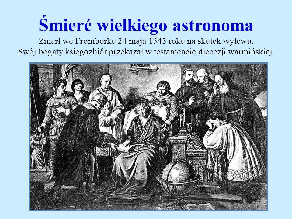 Śmierć wielkiego astronoma Zmarł we Fromborku 24 maja 1543 roku na skutek wylewu.