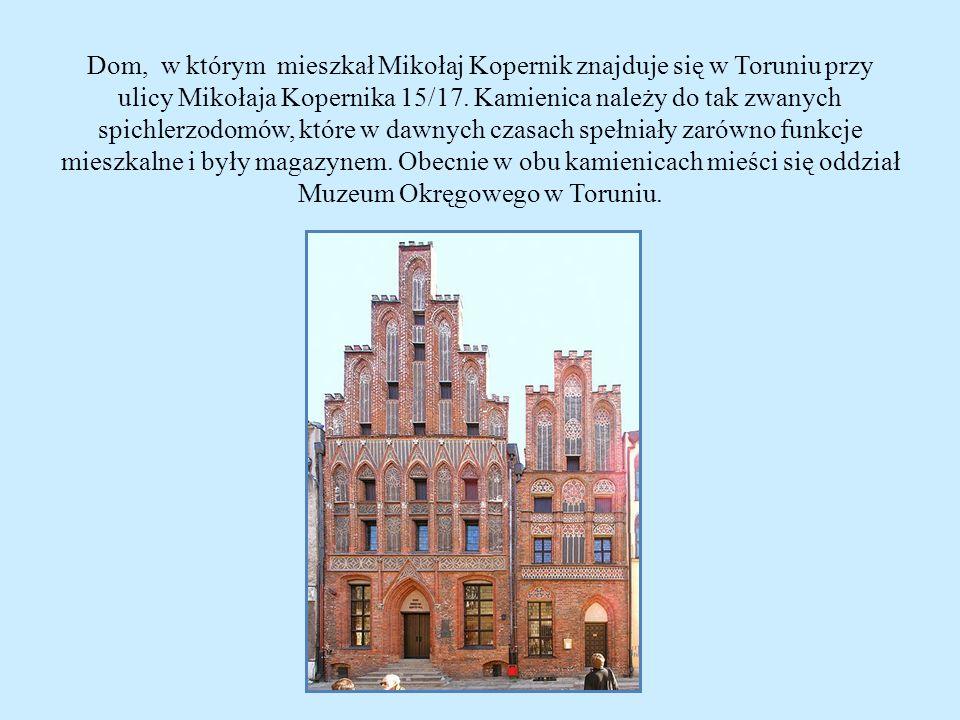 Dom, w którym mieszkał Mikołaj Kopernik znajduje się w Toruniu przy ulicy Mikołaja Kopernika 15/17.
