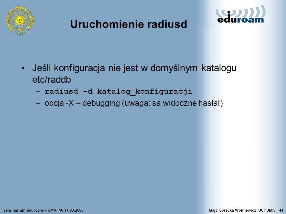 Uruchomienie radiusd Jeśli konfiguracja nie jest w domyślnym katalogu etc/raddb. radiusd -d katalog_konfiguracji.
