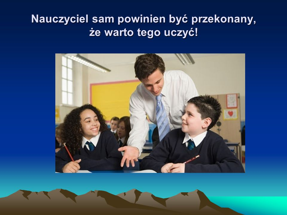 Nauczyciel sam powinien być przekonany, że warto tego uczyć!