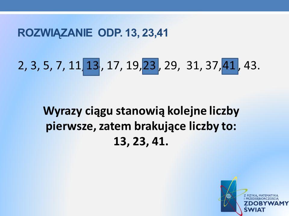 Rozwiązanie odp. 13, 23,41 2, 3, 5, 7, 11, 13, 17, 19, 23, 29, 31, 37, 41, 43. 13. 23. 41.