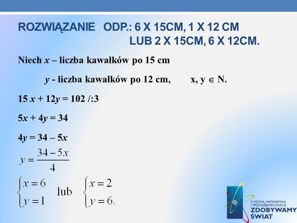 Rozwiązanie odp.: 6 x 15cm, 1 x 12 cm lub 2 X 15cm, 6 x 12cm.