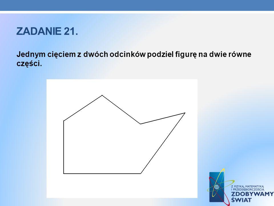 Zadanie 21. Jednym cięciem z dwóch odcinków podziel figurę na dwie równe części.