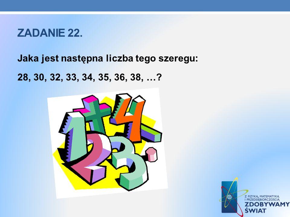 Zadanie 22. Jaka jest następna liczba tego szeregu: 28, 30, 32, 33, 34, 35, 36, 38, …