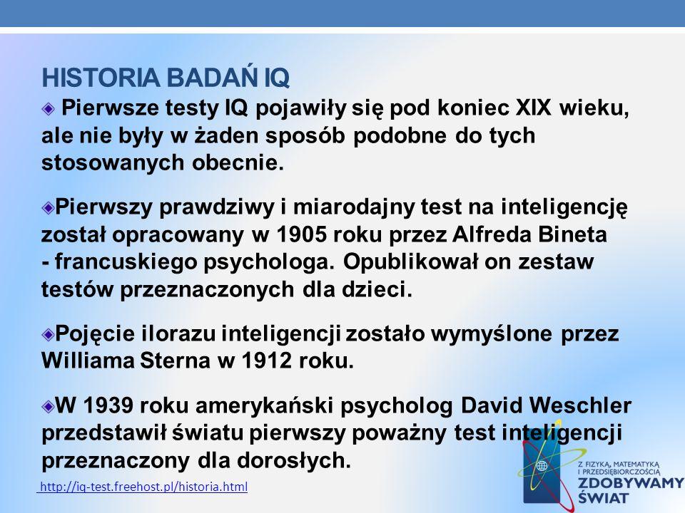 Historia badań IQ Pierwsze testy IQ pojawiły się pod koniec XIX wieku, ale nie były w żaden sposób podobne do tych stosowanych obecnie.
