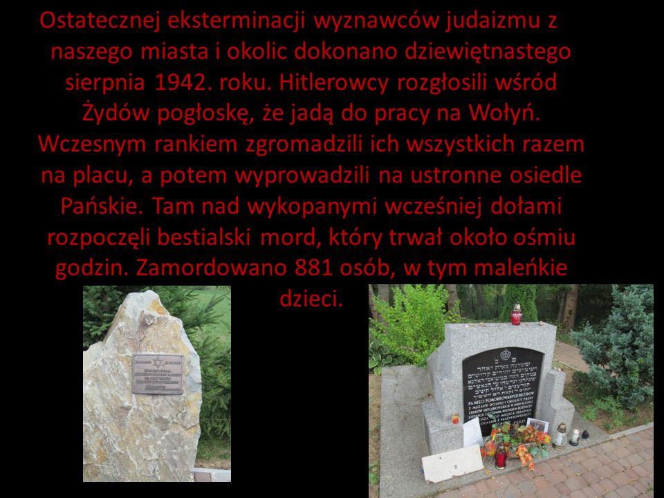 Ostatecznej eksterminacji wyznawców judaizmu z naszego miasta i okolic dokonano dziewiętnastego sierpnia 1942.