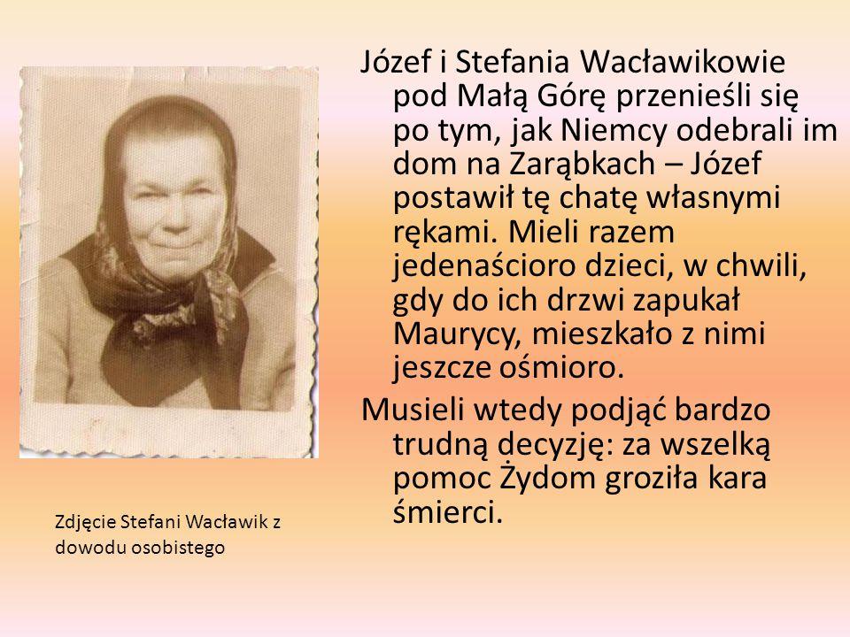 Józef i Stefania Wacławikowie pod Małą Górę przenieśli się po tym, jak Niemcy odebrali im dom na Zarąbkach – Józef postawił tę chatę własnymi rękami. Mieli razem jedenaścioro dzieci, w chwili, gdy do ich drzwi zapukał Maurycy, mieszkało z nimi jeszcze ośmioro. Musieli wtedy podjąć bardzo trudną decyzję: za wszelką pomoc Żydom groziła kara śmierci.