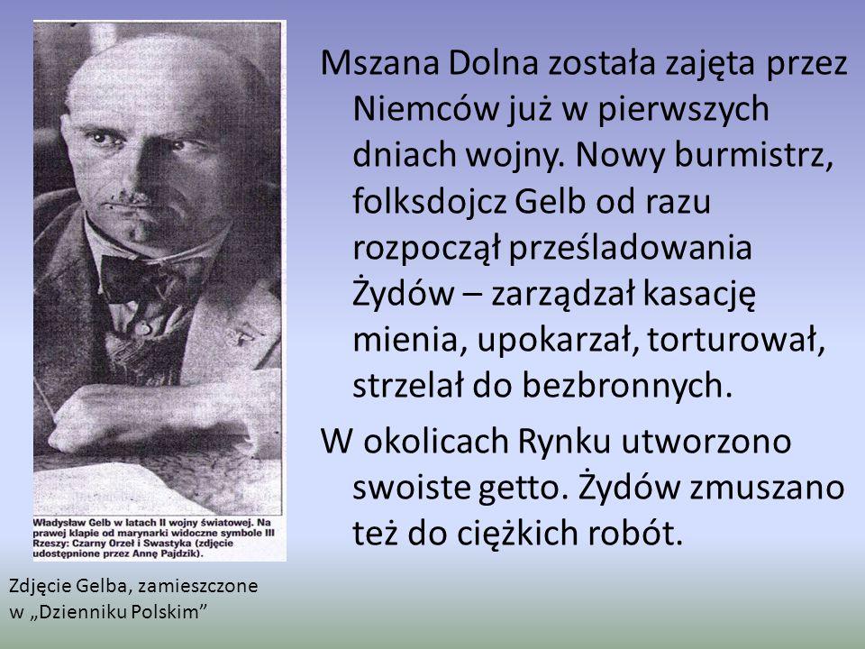 Mszana Dolna została zajęta przez Niemców już w pierwszych dniach wojny. Nowy burmistrz, folksdojcz Gelb od razu rozpoczął prześladowania Żydów – zarządzał kasację mienia, upokarzał, torturował, strzelał do bezbronnych. W okolicach Rynku utworzono swoiste getto. Żydów zmuszano też do ciężkich robót.