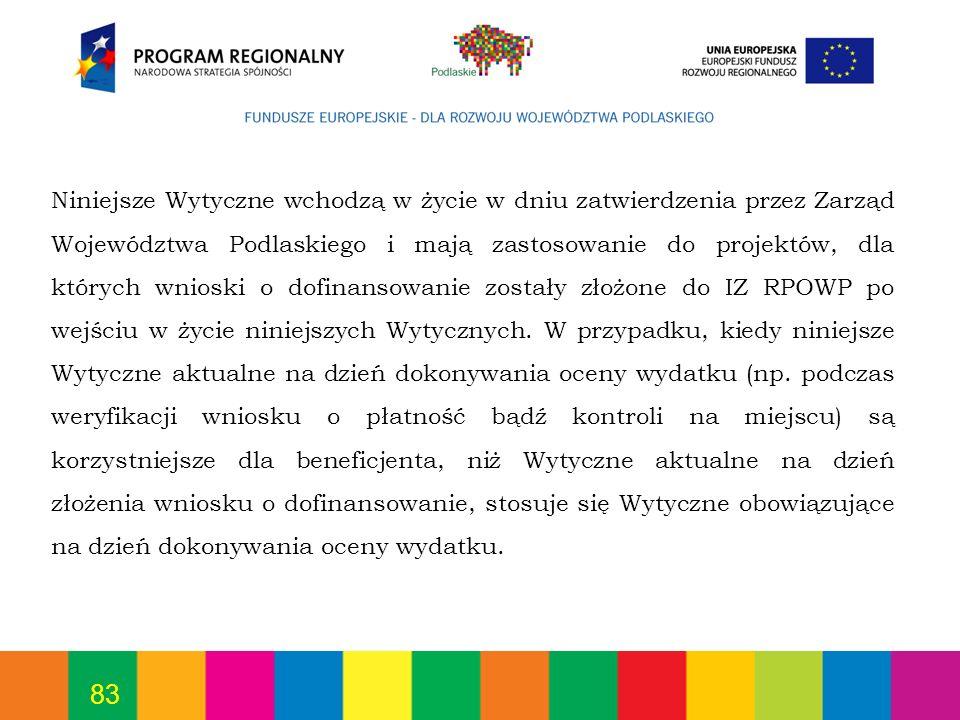 Niniejsze Wytyczne wchodzą w życie w dniu zatwierdzenia przez Zarząd Województwa Podlaskiego i mają zastosowanie do projektów, dla których wnioski o dofinansowanie zostały złożone do IZ RPOWP po wejściu w życie niniejszych Wytycznych.